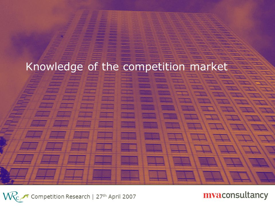 Competition Research | 27 th April 2007 Knowledge of the competition market