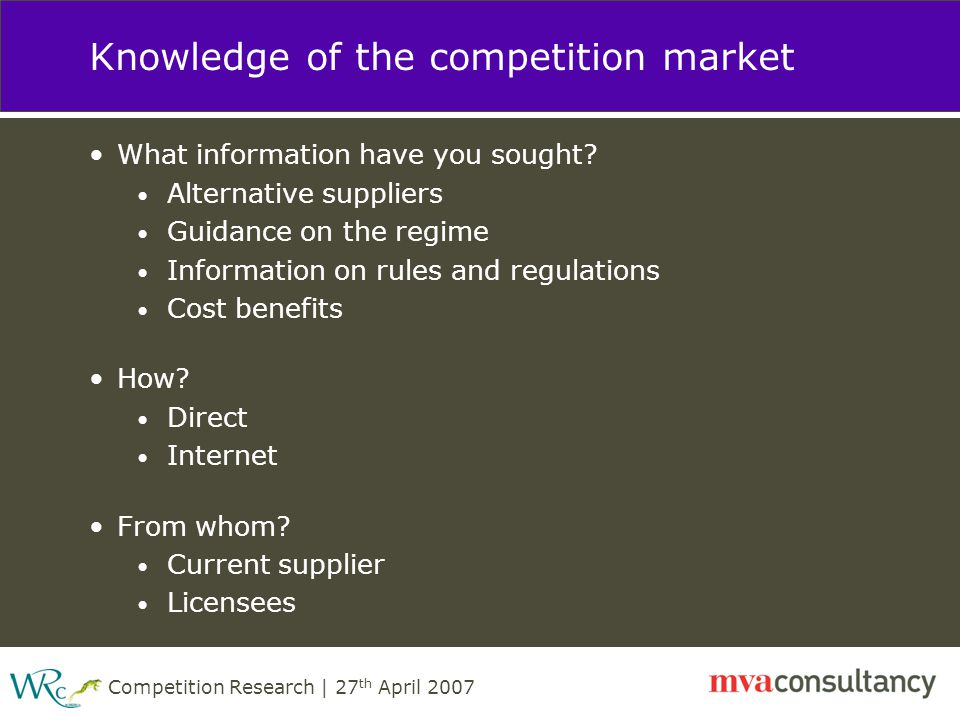 Competition Research | 27 th April 2007 Knowledge of the competition market What information have you sought.