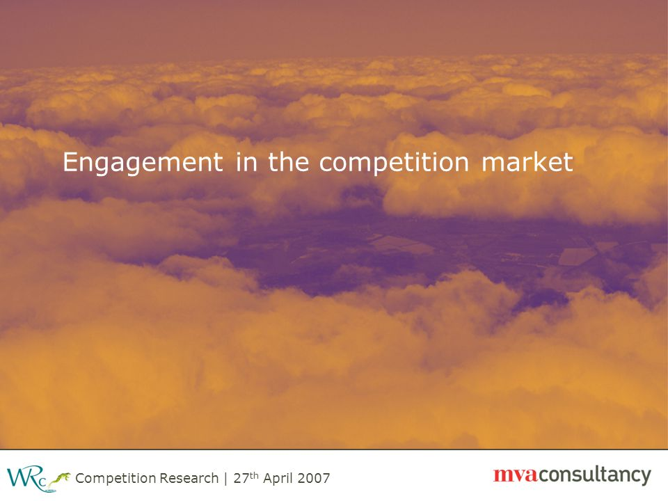 Competition Research | 27 th April 2007 Engagement in the competition market