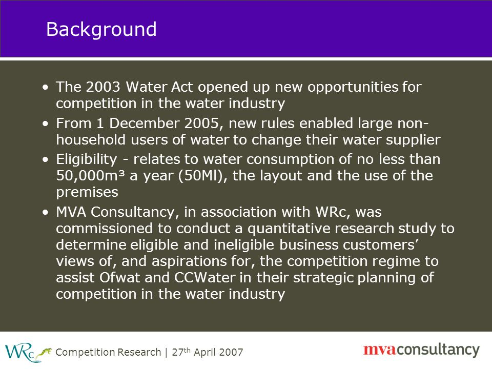 Competition Research | 27 th April 2007 Background The 2003 Water Act opened up new opportunities for competition in the water industry From 1 December 2005, new rules enabled large non- household users of water to change their water supplier Eligibility - relates to water consumption of no less than 50,000m³ a year (50Ml), the layout and the use of the premises MVA Consultancy, in association with WRc, was commissioned to conduct a quantitative research study to determine eligible and ineligible business customers' views of, and aspirations for, the competition regime to assist Ofwat and CCWater in their strategic planning of competition in the water industry