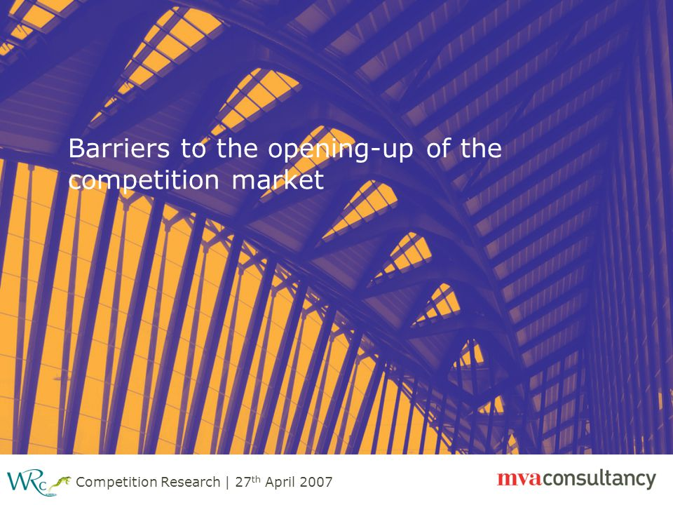 Competition Research | 27 th April 2007 Barriers to the opening-up of the competition market