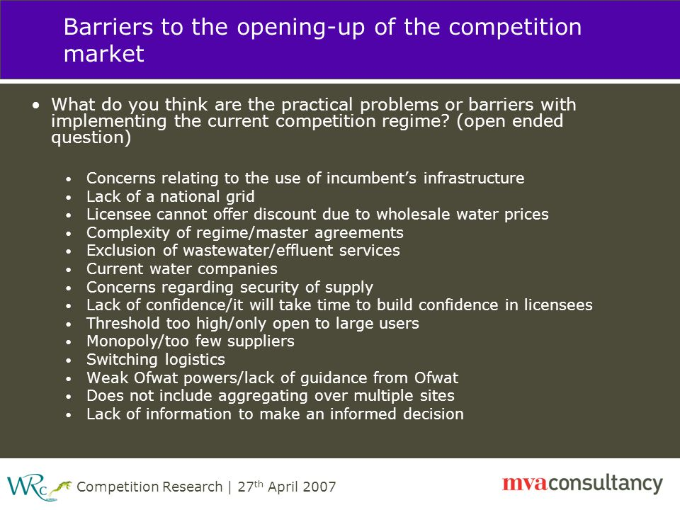 Competition Research | 27 th April 2007 Barriers to the opening-up of the competition market What do you think are the practical problems or barriers with implementing the current competition regime.
