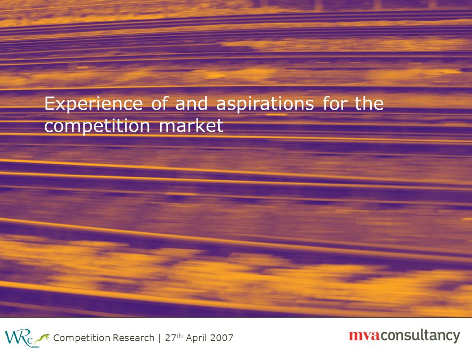 Competition Research | 27 th April 2007 Experience of and aspirations for the competition market