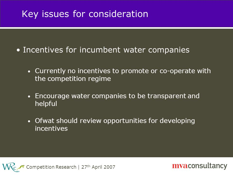 Competition Research | 27 th April 2007 Key issues for consideration Incentives for incumbent water companies Currently no incentives to promote or co-operate with the competition regime Encourage water companies to be transparent and helpful Ofwat should review opportunities for developing incentives