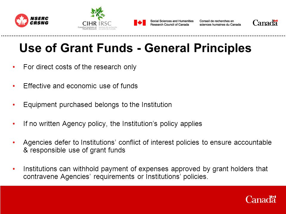 Use of Grant Funds - General Principles For direct costs of the research only Effective and economic use of funds Equipment purchased belongs to the Institution If no written Agency policy, the Institution's policy applies Agencies defer to Institutions' conflict of interest policies to ensure accountable & responsible use of grant funds Institutions can withhold payment of expenses approved by grant holders that contravene Agencies' requirements or Institutions' policies.