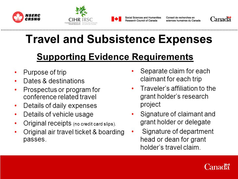 Travel and Subsistence Expenses Purpose of trip Dates & destinations Prospectus or program for conference related travel Details of daily expenses Details of vehicle usage Original receipts (no credit card slips).