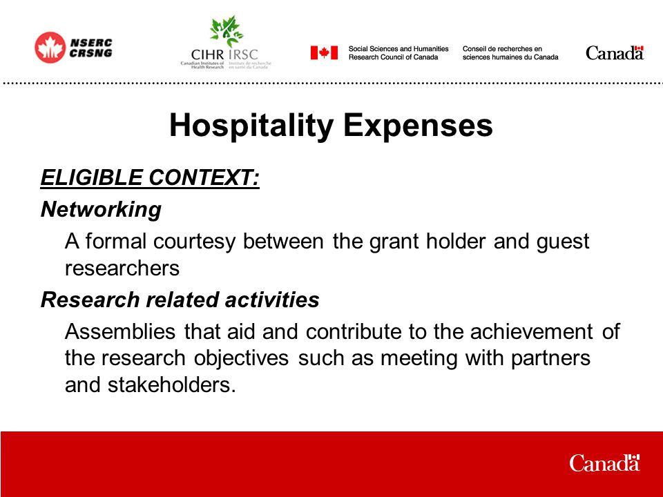 Hospitality Expenses ELIGIBLE CONTEXT: Networking A formal courtesy between the grant holder and guest researchers Research related activities Assemblies that aid and contribute to the achievement of the research objectives such as meeting with partners and stakeholders.