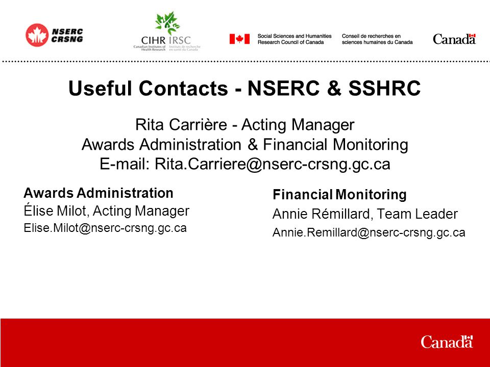Useful Contacts - NSERC & SSHRC Awards Administration Élise Milot, Acting Manager Elise.Milot@nserc-crsng.gc.ca Financial Monitoring Annie Rémillard, Team Leader Annie.Remillard@nserc-crsng.gc.ca Rita Carrière - Acting Manager Awards Administration & Financial Monitoring E-mail: Rita.Carriere@nserc-crsng.gc.ca