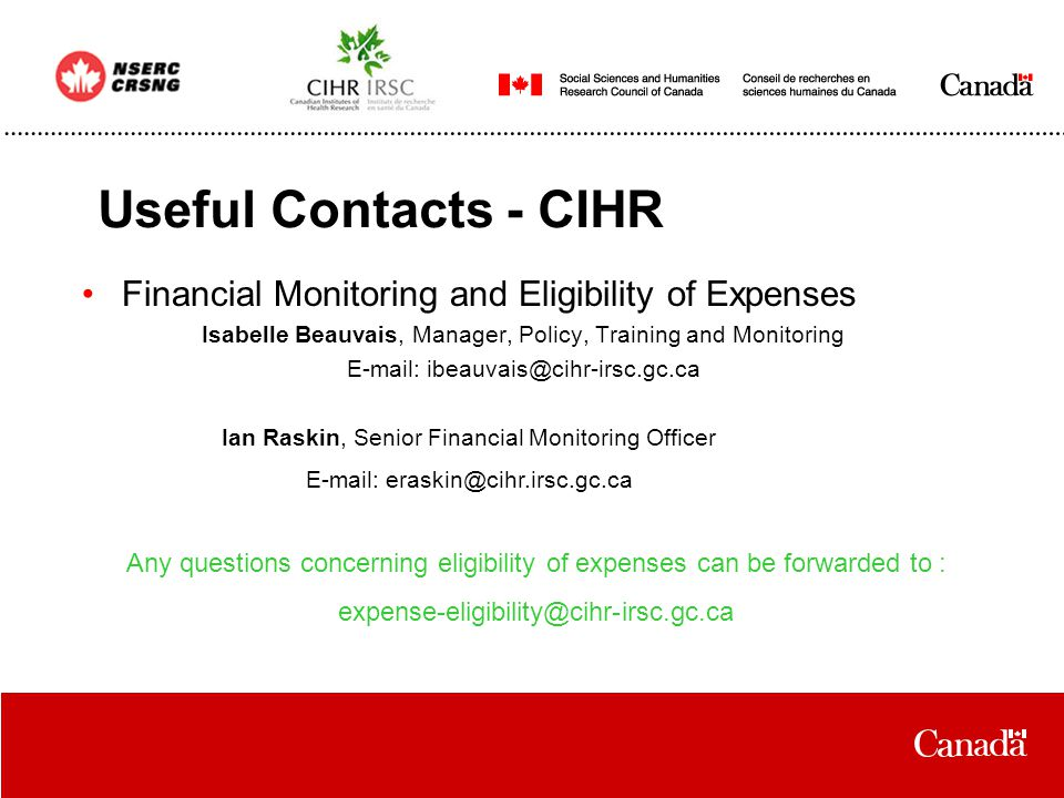 Useful Contacts - CIHR Financial Monitoring and Eligibility of Expenses Isabelle Beauvais, Manager, Policy, Training and Monitoring E-mail: ibeauvais@cihr-irsc.gc.ca Ian Raskin, Senior Financial Monitoring Officer E-mail: eraskin@cihr.irsc.gc.ca Any questions concerning eligibility of expenses can be forwarded to : expense-eligibility@cihr-irsc.gc.ca