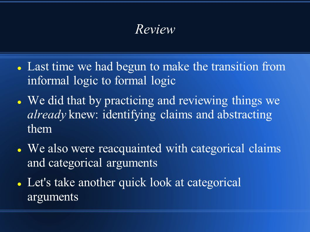 Review Last time we had begun to make the transition from informal logic to formal logic We did that by practicing and reviewing things we already kne