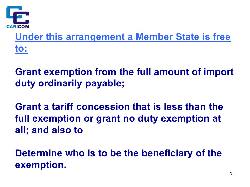 21 Under this arrangement a Member State is free to: Grant exemption from the full amount of import duty ordinarily payable; Grant a tariff concession