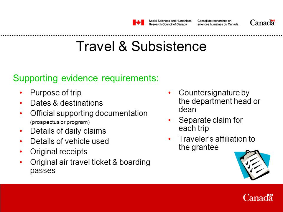 Travel & Subsistence Purpose of trip Dates & destinations Official supporting documentation (prospectus or program) Details of daily claims Details of vehicle used Original receipts Original air travel ticket & boarding passes Supporting evidence requirements: Countersignature by the department head or dean Separate claim for each trip Traveler's affiliation to the grantee