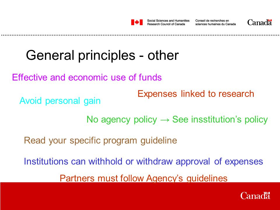 General principles - other Effective and economic use of funds Expenses linked to research No agency policy → See insstitution's policy Read your specific program guideline Institutions can withhold or withdraw approval of expenses Partners must follow Agency's guidelines Avoid personal gain