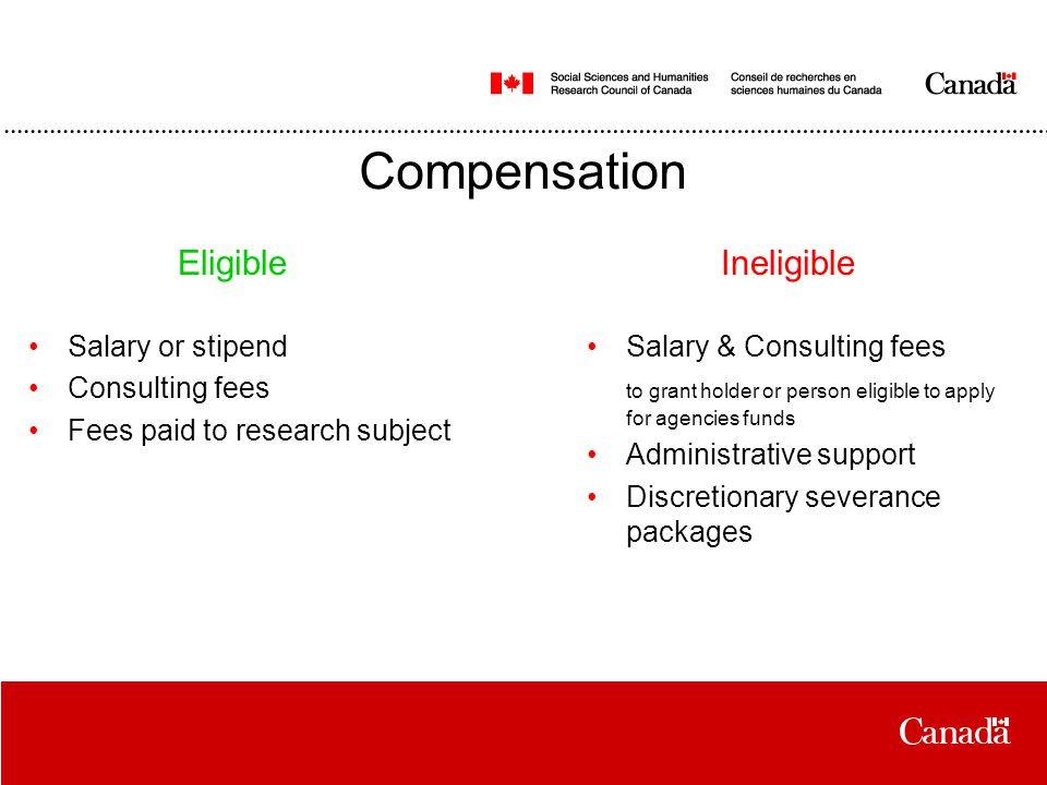 Compensation Salary or stipend Consulting fees Fees paid to research subject Salary & Consulting fees to grant holder or person eligible to apply for agencies funds Administrative support Discretionary severance packages EligibleIneligible