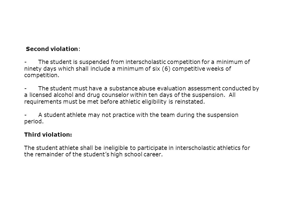 Second violation: - The student is suspended from interscholastic competition for a minimum of ninety days which shall include a minimum of six (6) competitive weeks of competition.