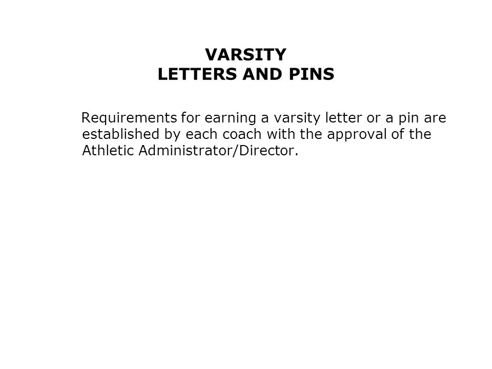 VARSITY LETTERS AND PINS Requirements for earning a varsity letter or a pin are established by each coach with the approval of the Athletic Administrator/Director.
