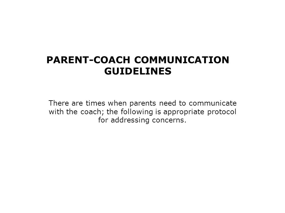 PARENT-COACH COMMUNICATION GUIDELINES There are times when parents need to communicate with the coach; the following is appropriate protocol for addressing concerns.