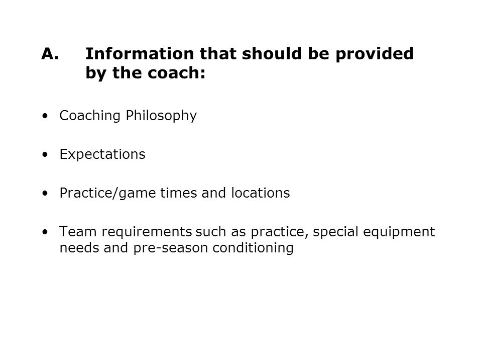 A.Information that should be provided by the coach: Coaching Philosophy Expectations Practice/game times and locations Team requirements such as practice, special equipment needs and pre-season conditioning