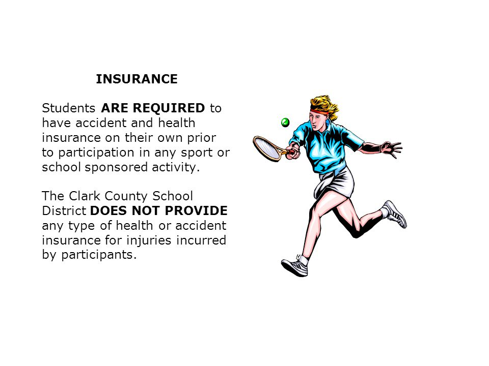 INSURANCE Students ARE REQUIRED to have accident and health insurance on their own prior to participation in any sport or school sponsored activity.
