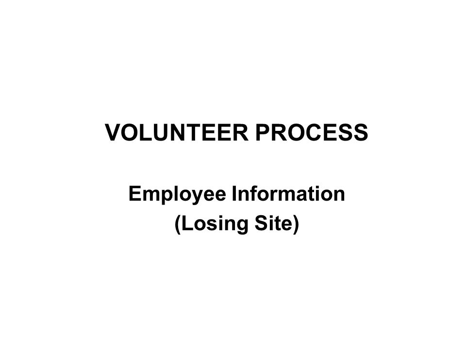 VOLUNTEER PROCESS (VP) ALL EMPLOYEES ARE HIGHLY ENCOURAGED TO PARTICIPATE VOLUNTEERS –Employee's Identified Job Choices Considered –Increases Placement Opportunities NON VOLUNTEERS –May Be Subject to Management Directed Reassignment (MDR) –Limited Placement Opportunities