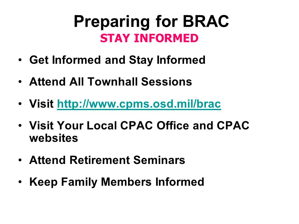 Preparing for BRAC STAY INFORMED Get Informed and Stay Informed Attend All Townhall Sessions Visit http://www.cpms.osd.mil/brachttp://www.cpms.osd.mil/brac Visit Your Local CPAC Office and CPAC websites Attend Retirement Seminars Keep Family Members Informed