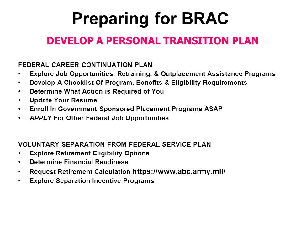 Preparing for BRAC DEVELOP A PERSONAL TRANSITION PLAN FEDERAL CAREER CONTINUATION PLAN Explore Job Opportunities, Retraining, & Outplacement Assistance Programs Develop A Checklist Of Program, Benefits & Eligibility Requirements Determine What Action is Required of You Update Your Resume Enroll In Government Sponsored Placement Programs ASAP APPLY For Other Federal Job Opportunities VOLUNTARY SEPARATION FROM FEDERAL SERVICE PLAN Explore Retirement Eligibility Options Determine Financial Readiness Request Retirement Calculation https://www.abc.army.mil/ Explore Separation Incentive Programs