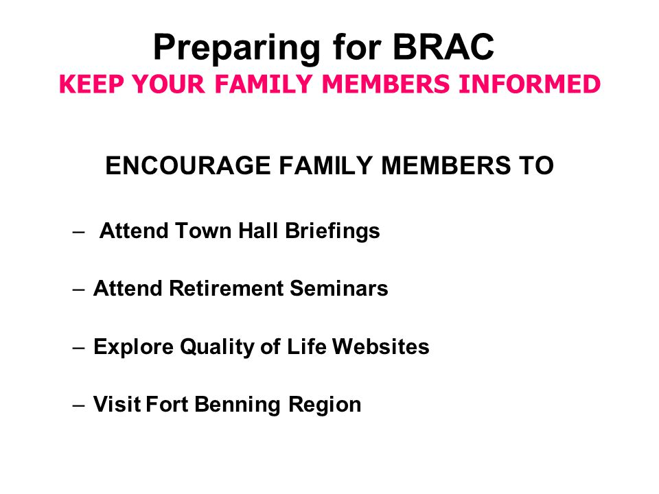Preparing for BRAC KEEP YOUR FAMILY MEMBERS INFORMED ENCOURAGE FAMILY MEMBERS TO – Attend Town Hall Briefings –Attend Retirement Seminars –Explore Quality of Life Websites –Visit Fort Benning Region
