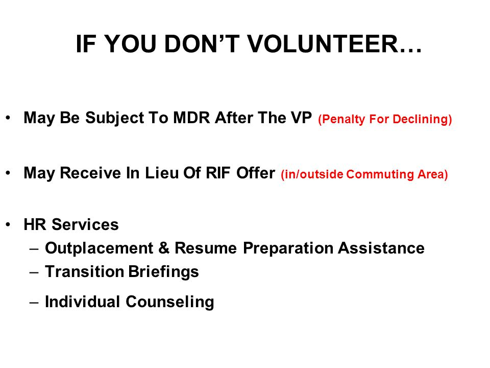 IF YOU DON'T VOLUNTEER… May Be Subject To MDR After The VP (Penalty For Declining) May Receive In Lieu Of RIF Offer (in/outside Commuting Area) HR Services –Outplacement & Resume Preparation Assistance –Transition Briefings –Individual Counseling