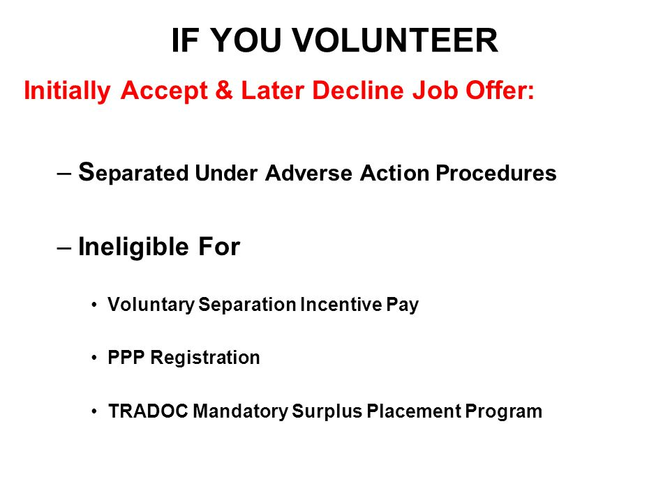 IF YOU VOLUNTEER Initially Accept & Later Decline Job Offer: –S eparated Under Adverse Action Procedures –Ineligible For Voluntary Separation Incentive Pay PPP Registration TRADOC Mandatory Surplus Placement Program