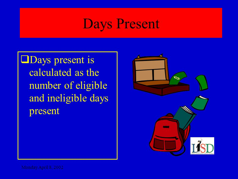 Monday April 8, 2002 Days Present  Days present is calculated as the number of eligible and ineligible days present