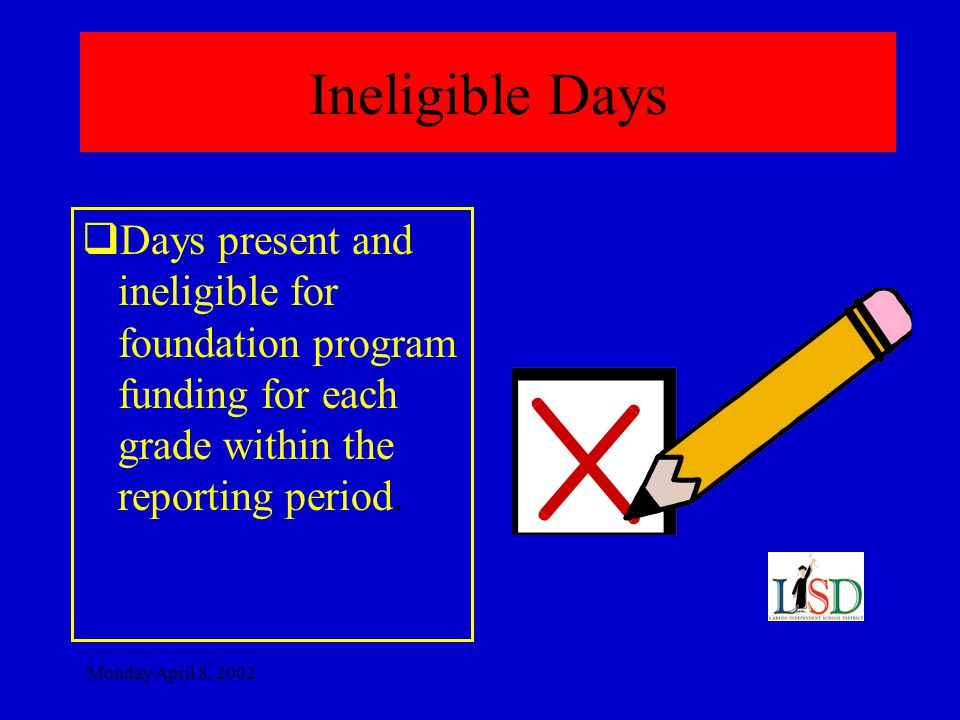 Monday April 8, 2002 Ineligible Days  Days present and ineligible for foundation program funding for each grade within the reporting period.