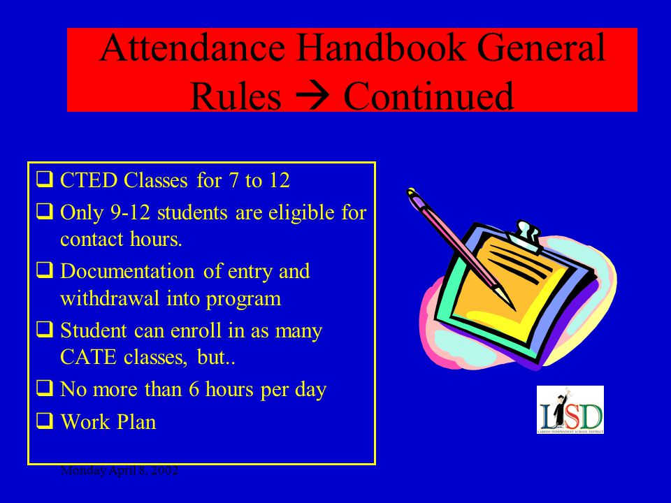 Monday April 8, 2002 Attendance Handbook General Rules  Continued  CTED Classes for 7 to 12  Only 9-12 students are eligible for contact hours.