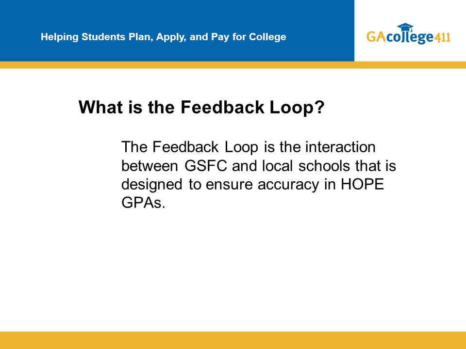 Helping Students Plan, Apply, and Pay for College What is the Feedback Loop? The Feedback Loop is the interaction between GSFC and local schools that