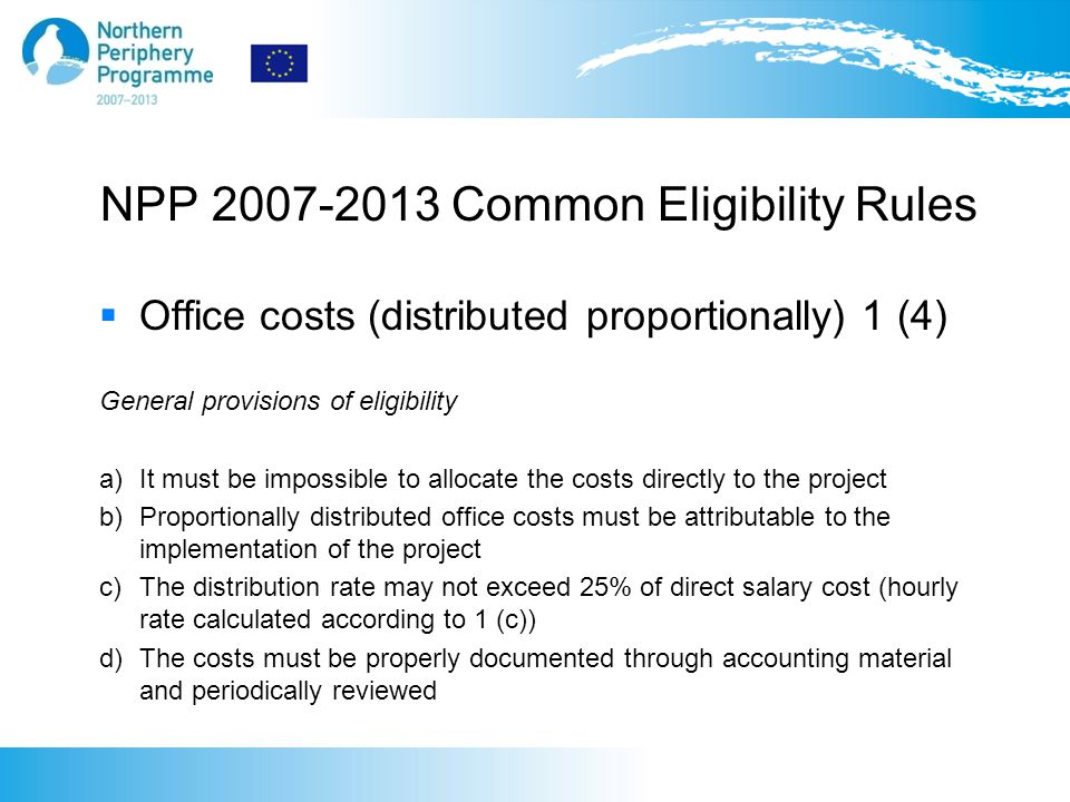 NPP 2007-2013 Common Eligibility Rules  Office costs (distributed proportionally) 1 (4) General provisions of eligibility a) It must be impossible to allocate the costs directly to the project b) Proportionally distributed office costs must be attributable to the implementation of the project c) The distribution rate may not exceed 25% of direct salary cost (hourly rate calculated according to 1 (c)) d) The costs must be properly documented through accounting material and periodically reviewed