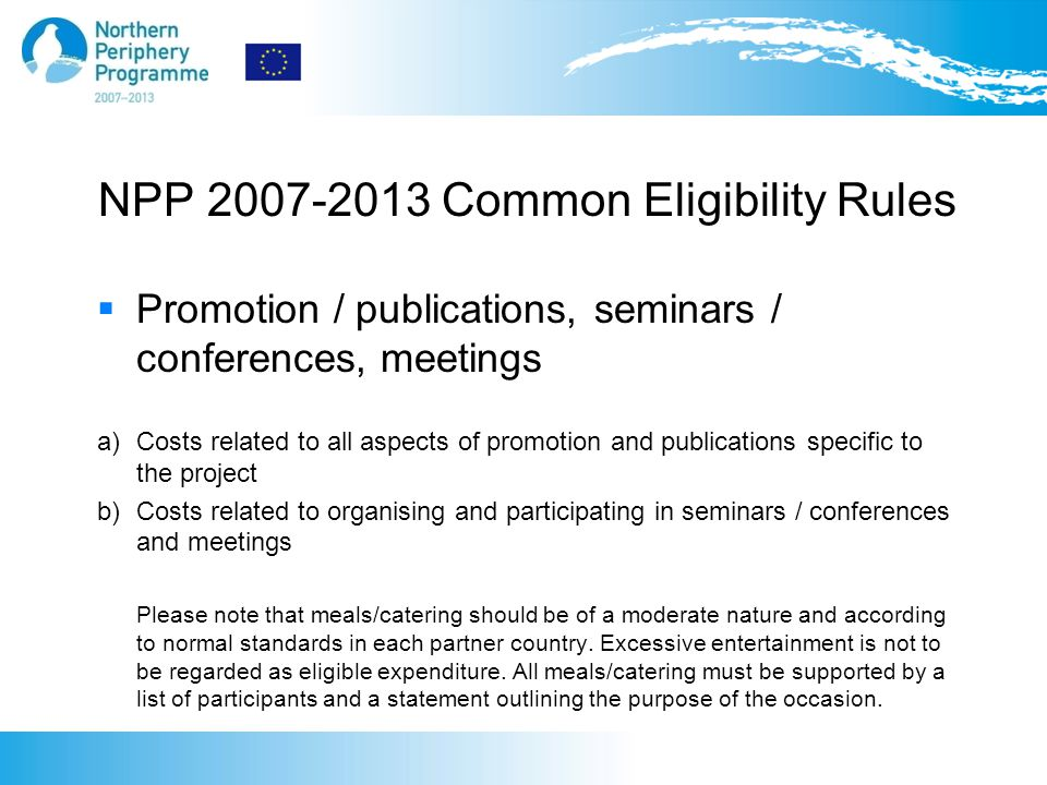 NPP 2007-2013 Common Eligibility Rules  Promotion / publications, seminars / conferences, meetings a)Costs related to all aspects of promotion and publications specific to the project b)Costs related to organising and participating in seminars / conferences and meetings Please note that meals/catering should be of a moderate nature and according to normal standards in each partner country.