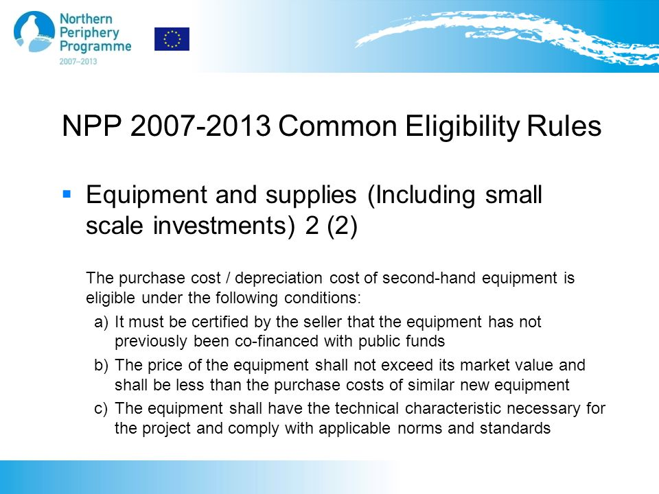 NPP 2007-2013 Common Eligibility Rules  Equipment and supplies (Including small scale investments) 2 (2) The purchase cost / depreciation cost of second-hand equipment is eligible under the following conditions: a) It must be certified by the seller that the equipment has not previously been co-financed with public funds b) The price of the equipment shall not exceed its market value and shall be less than the purchase costs of similar new equipment c) The equipment shall have the technical characteristic necessary for the project and comply with applicable norms and standards