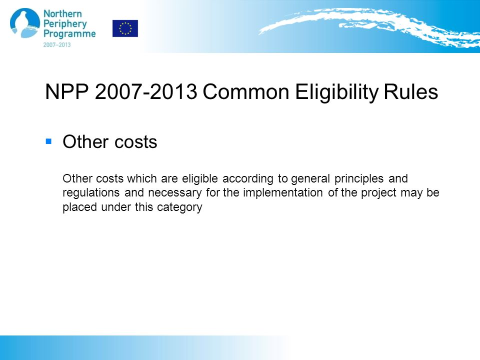 NPP 2007-2013 Common Eligibility Rules  Other costs Other costs which are eligible according to general principles and regulations and necessary for the implementation of the project may be placed under this category