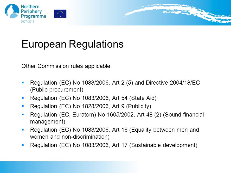European Regulations Other Commission rules applicable:  Regulation (EC) No 1083/2006, Art 2 (5) and Directive 2004/18/EC (Public procurement)  Regulation (EC) No 1083/2006, Art 54 (State Aid)  Regulation (EC) No 1828/2006, Art 9 (Publicity)  Regulation (EC, Euratom) No 1605/2002, Art 48 (2) (Sound financial management)  Regulation (EC) No 1083/2006, Art 16 (Equality between men and women and non-discrimination)  Regulation (EC) No 1083/2006, Art 17 (Sustainable development)