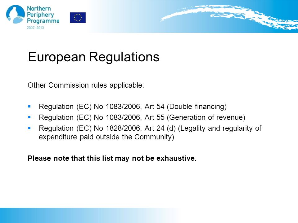 European Regulations Other Commission rules applicable:  Regulation (EC) No 1083/2006, Art 54 (Double financing)  Regulation (EC) No 1083/2006, Art 55 (Generation of revenue)  Regulation (EC) No 1828/2006, Art 24 (d) (Legality and regularity of expenditure paid outside the Community) Please note that this list may not be exhaustive.
