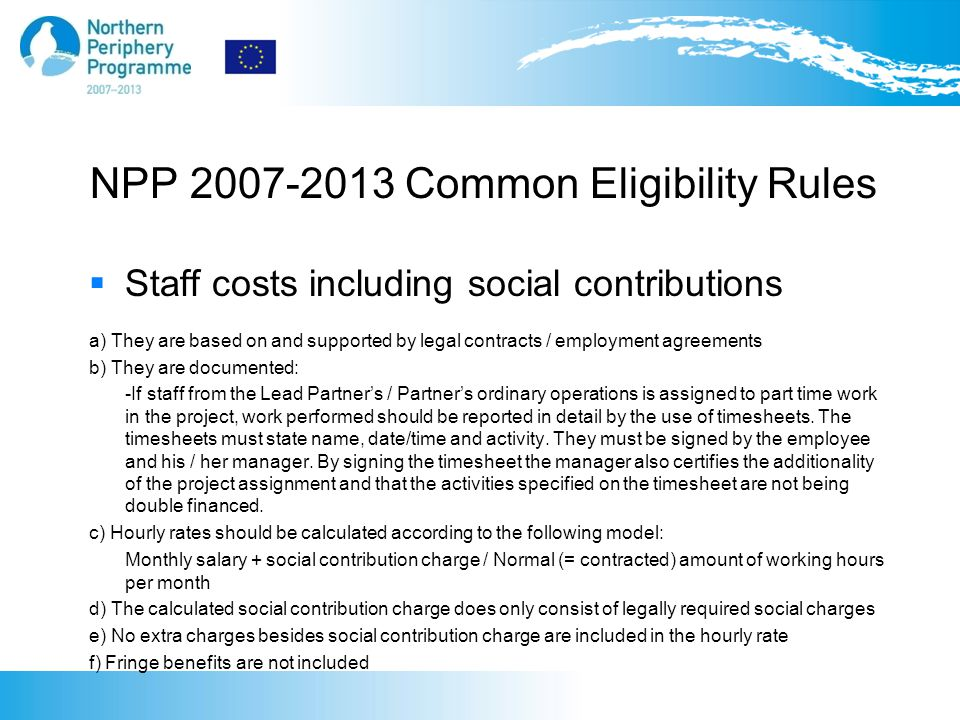 NPP 2007-2013 Common Eligibility Rules  Office costs (distributed proportionally) 4 (4) Detailed list of costs allowed in this category: a) Administrative service; Book-keeping, salary administration, postal / telephone services, copying and centralized computer support b) Office supplies c) Premises costs as outlined in 4 a) according to the m2 space used for project activities NOTE ONLY THIS MODEL IS ELIGIBLE