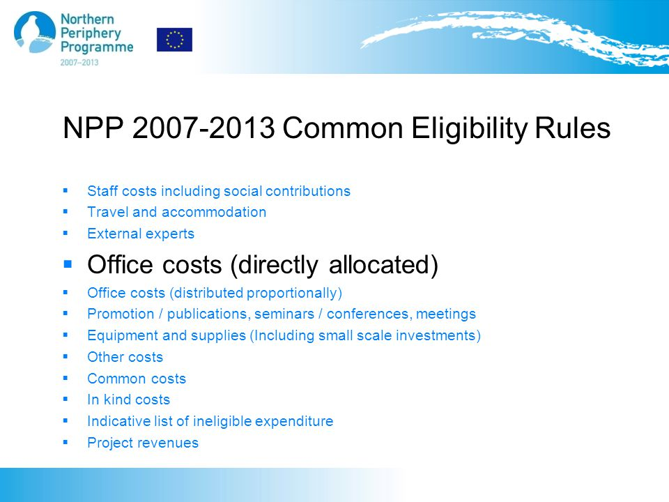NPP 2007-2013 Common Eligibility Rules  Staff costs including social contributions  Travel and accommodation  External experts  Office costs (directly allocated)  Office costs (distributed proportionally)  Promotion / publications, seminars / conferences, meetings  Equipment and supplies (Including small scale investments)  Other costs  Common costs  In kind costs  Indicative list of ineligible expenditure  Project revenues