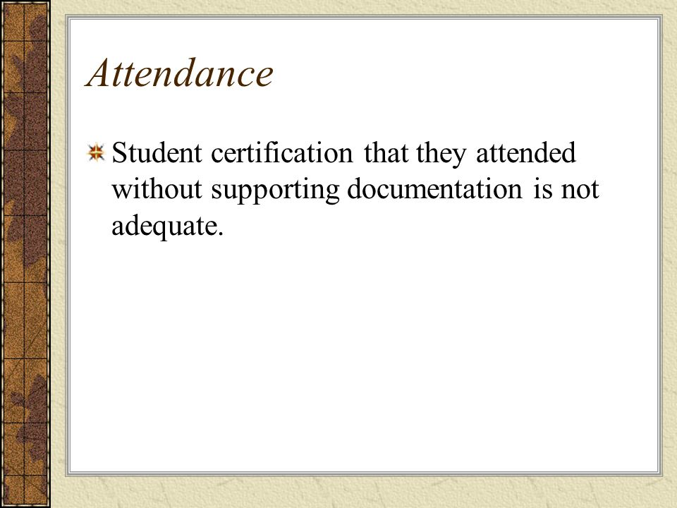 Attendance Student certification that they attended without supporting documentation is not adequate.