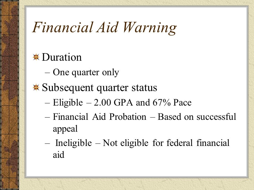 Financial Aid Warning Duration –One quarter only Subsequent quarter status –Eligible – 2.00 GPA and 67% Pace –Financial Aid Probation – Based on successful appeal – Ineligible – Not eligible for federal financial aid