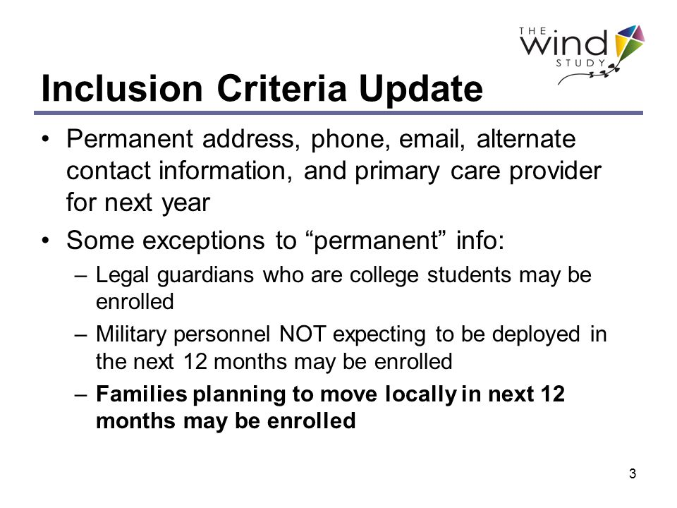 3 Inclusion Criteria Update Permanent address, phone, email, alternate contact information, and primary care provider for next year Some exceptions to permanent info: –Legal guardians who are college students may be enrolled –Military personnel NOT expecting to be deployed in the next 12 months may be enrolled –Families planning to move locally in next 12 months may be enrolled
