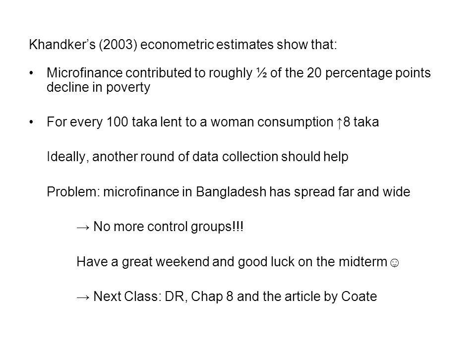 Khandker's (2003) econometric estimates show that: Microfinance contributed to roughly ½ of the 20 percentage points decline in poverty For every 100 taka lent to a woman consumption ↑8 taka Ideally, another round of data collection should help Problem: microfinance in Bangladesh has spread far and wide → No more control groups!!.