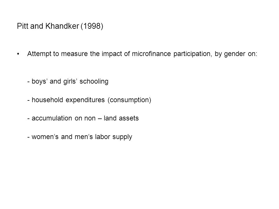 Pitt and Khandker (1998) Attempt to measure the impact of microfinance participation, by gender on: - boys' and girls' schooling - household expenditures (consumption) - accumulation on non – land assets - women's and men's labor supply
