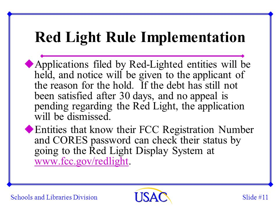 Slide #11Schools and Libraries Division Red Light Rule Implementation uApplications filed by Red-Lighted entities will be held, and notice will be given to the applicant of the reason for the hold.