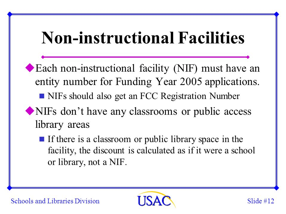 Slide #12Schools and Libraries Division Non-instructional Facilities uEach non-instructional facility (NIF) must have an entity number for Funding Yea