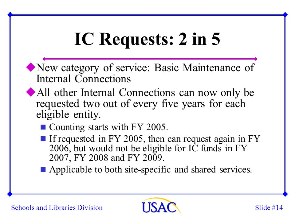 Slide #14Schools and Libraries Division IC Requests: 2 in 5 uNew category of service: Basic Maintenance of Internal Connections uAll other Internal Co