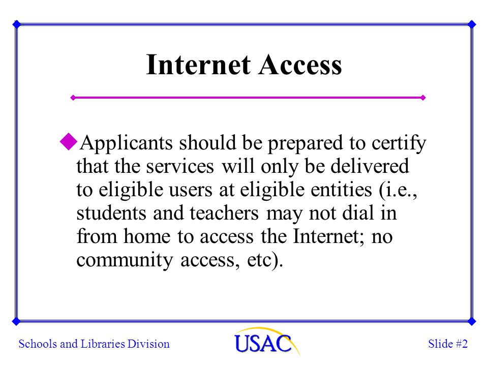 Slide #2Schools and Libraries Division Internet Access uApplicants should be prepared to certify that the services will only be delivered to eligible users at eligible entities (i.e., students and teachers may not dial in from home to access the Internet; no community access, etc).
